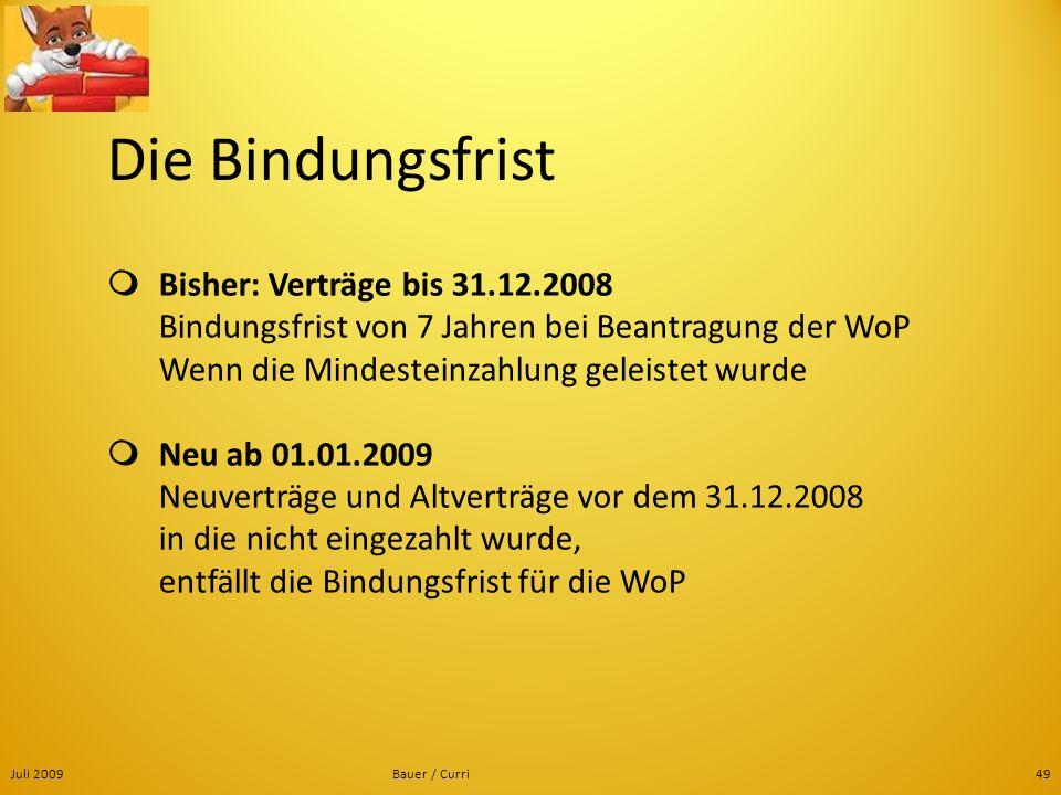 Juli 2009Bauer / Curri49 Die Bindungsfrist Bisher: Verträge bis 31.12.2008 Bindungsfrist von 7 Jahren bei Beantragung der WoP Wenn die Mindesteinzahlu