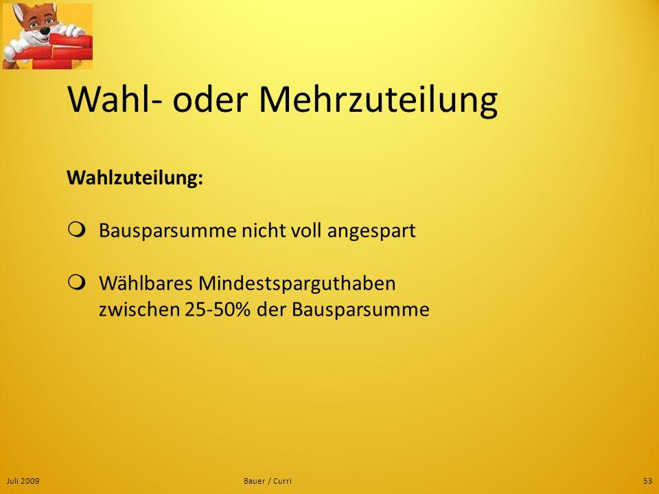 Juli 2009Bauer / Curri53 Wahl- oder Mehrzuteilung Wahlzuteilung: Bausparsumme nicht voll angespart Wählbares Mindestsparguthaben zwischen 25-50% der B