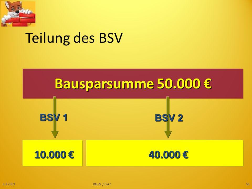 Juli 2009Bauer / Curri56 Teilung des BSV Bausparsumme 50.000 Bausparsumme 50.000 10.000 10.000 40.000 40.000 BSV 1 BSV 2