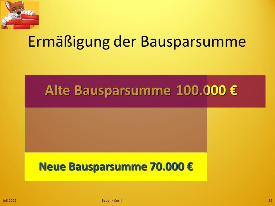 Juli 2009Bauer / Curri59 Ermäßigung der Bausparsumme Alte Bausparsumme 100.000 Alte Bausparsumme 100.000 Neue Bausparsumme 70.000 Neue Bausparsumme 70