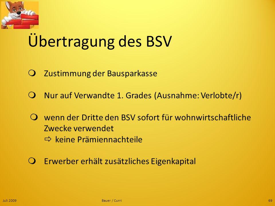 Juli 2009Bauer / Curri69 Übertragung des BSV Zustimmung der Bausparkasse Nur auf Verwandte 1. Grades (Ausnahme: Verlobte/r) wenn der Dritte den BSV so