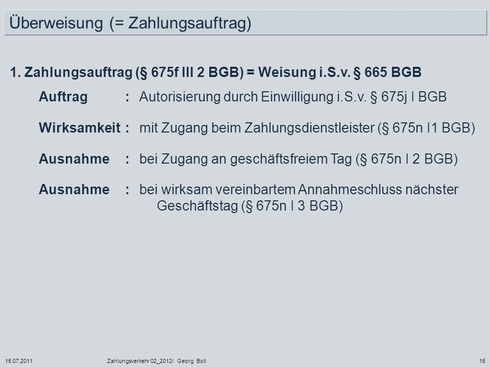 15.07.2011Zahlungsverkehr 02_2012/ Georg Boll15 Überweisung (= Zahlungsauftrag) 1. Zahlungsauftrag (§ 675f III 2 BGB) = Weisung i.S.v. § 665 BGB Auftr