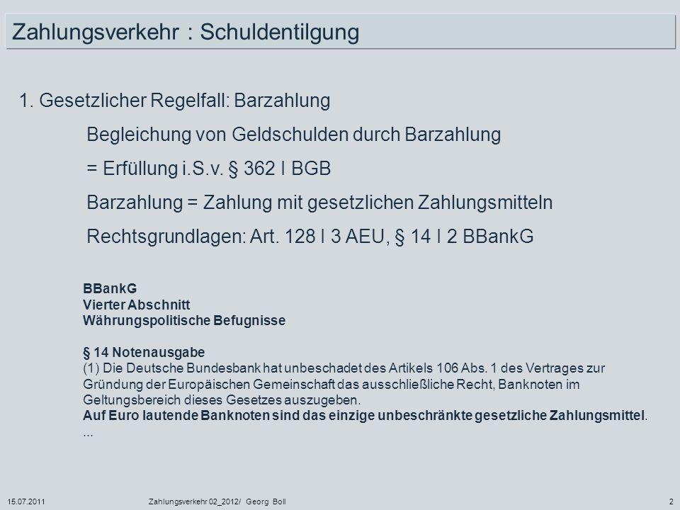 15.07.2011Zahlungsverkehr 02_2012/ Georg Boll43 Rechtsbeziehungen bei einer Überweisung Überweisungs- institut = erstbeauftragtes Kreditinstitut (KI des Zahlungspflichtigen) Empfangsinstitut = Kreditinstitut des Zahlungsempfängers Zahlungspflichtiger Zahlungsempfänger Überweisungs- vertrag (§ 676a-c BGB) Girovertrag § 676 f,g BGB) z.B.: Kaufvertrag = Valutaverhältnis zwischengeschaltete Kreditinstitute: Zahlungsverträge (§ 676 d,e BGB)