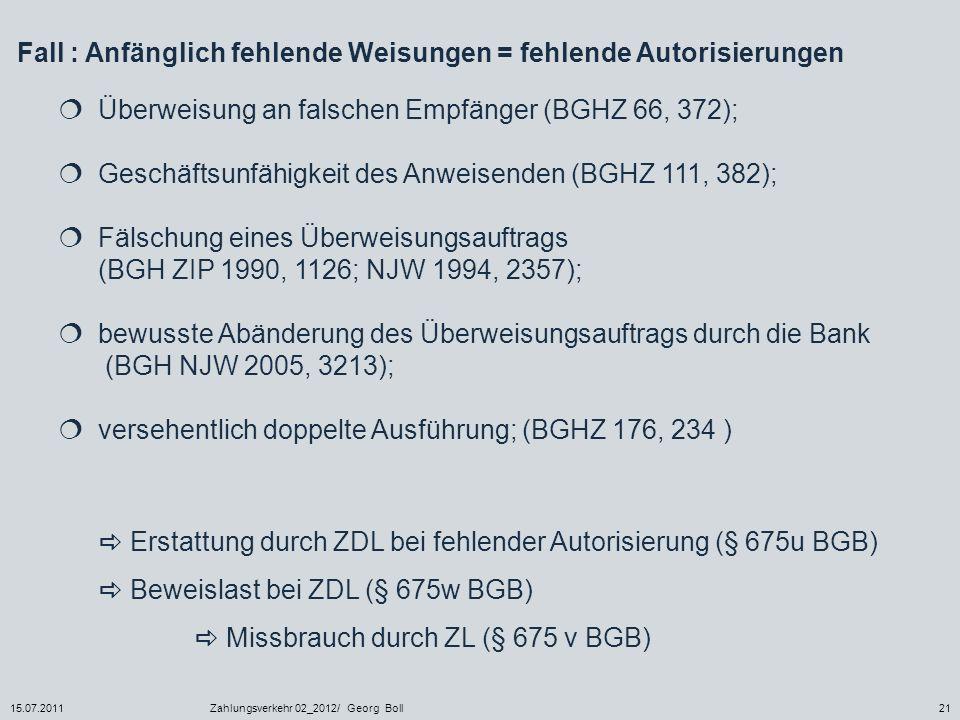 15.07.2011Zahlungsverkehr 02_2012/ Georg Boll21 Fall : Anfänglich fehlende Weisungen = fehlende Autorisierungen Überweisung an falschen Empfänger (BGH
