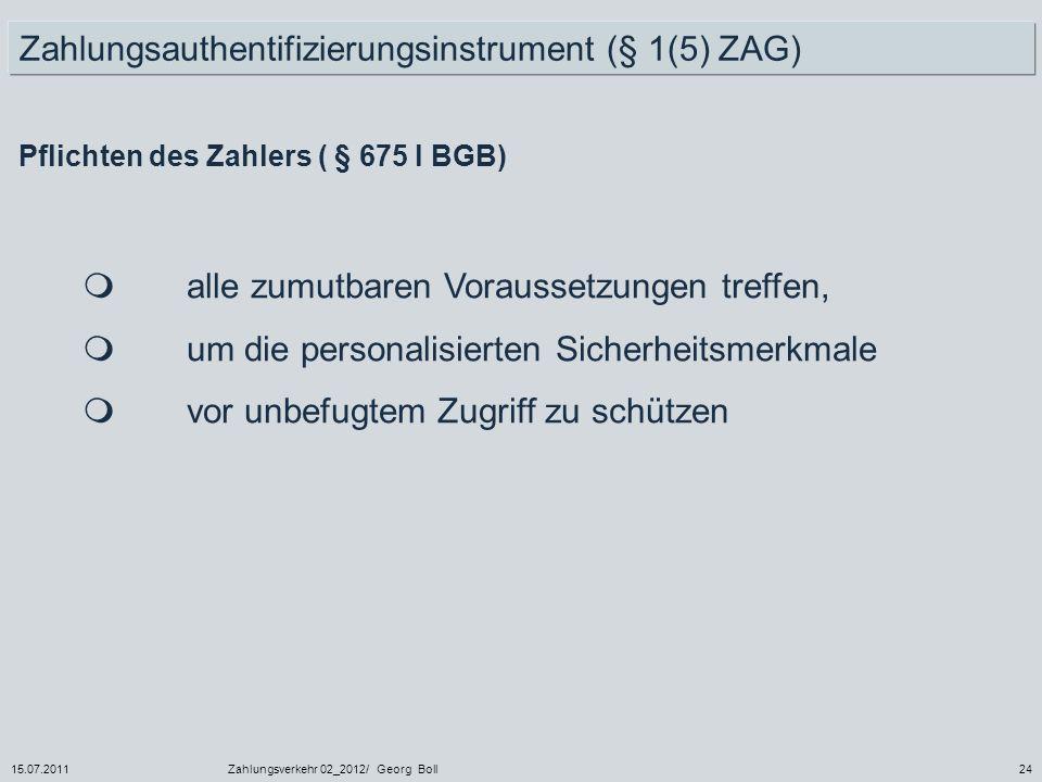 15.07.2011Zahlungsverkehr 02_2012/ Georg Boll24 Zahlungsauthentifizierungsinstrument (§ 1(5) ZAG) Pflichten des Zahlers ( § 675 l BGB) alle zumutbaren