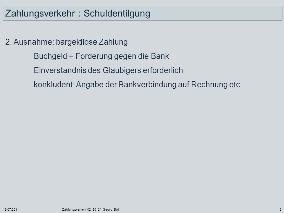 15.07.2011Zahlungsverkehr 02_2012/ Georg Boll44 Verlorene Überweisung (§ 675y I 1, 2 BGB) Überweisung (= Zahlungsauftrag) 2.