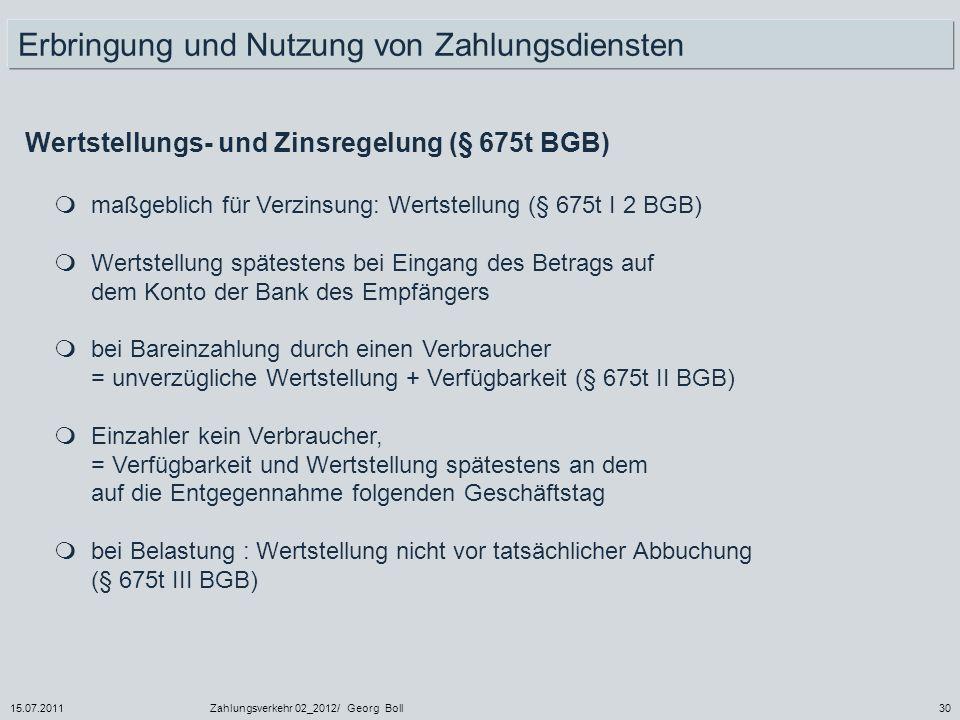 15.07.2011Zahlungsverkehr 02_2012/ Georg Boll30 Wertstellungs- und Zinsregelung (§ 675t BGB) maßgeblich für Verzinsung: Wertstellung (§ 675t I 2 BGB)