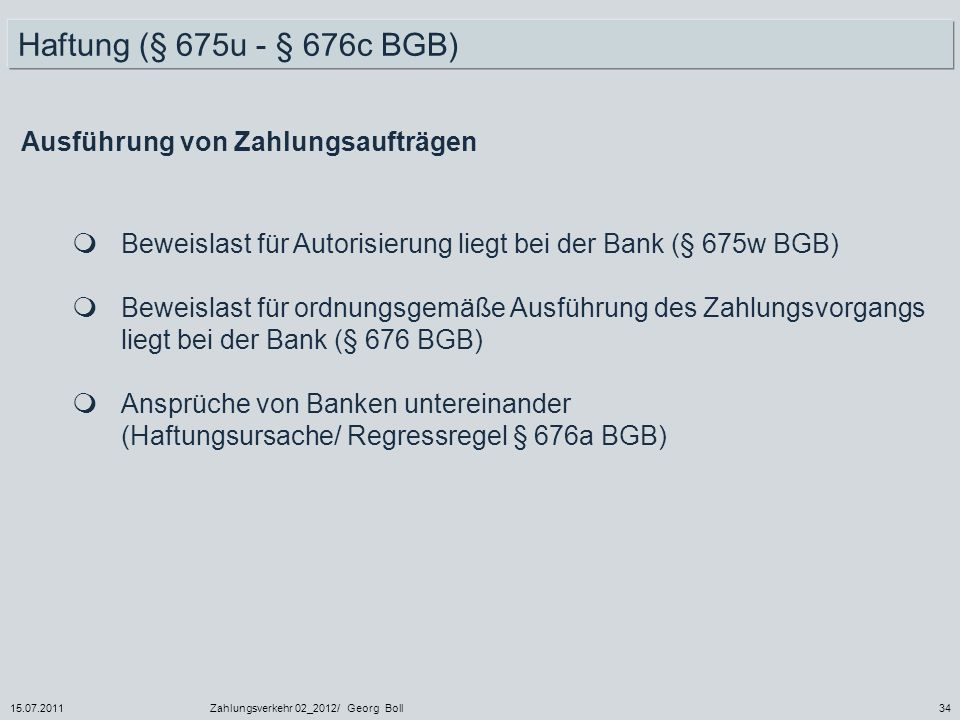 15.07.2011Zahlungsverkehr 02_2012/ Georg Boll34 Haftung (§ 675u - § 676c BGB) Ausführung von Zahlungsaufträgen Beweislast für Autorisierung liegt bei