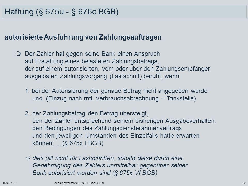 15.07.2011Zahlungsverkehr 02_2012/ Georg Boll39 Haftung (§ 675u - § 676c BGB) Der Zahler hat gegen seine Bank einen Anspruch auf Erstattung eines bela