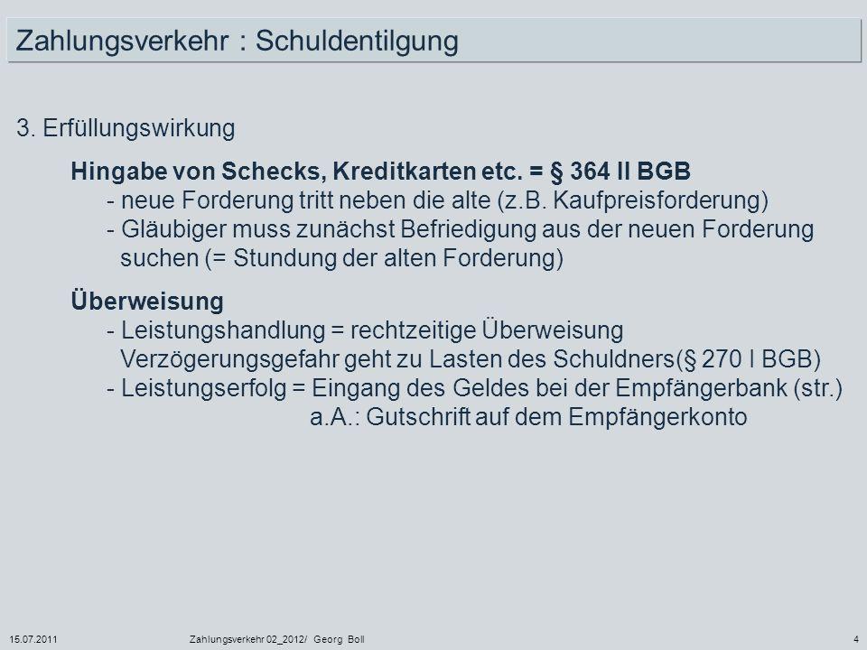 15.07.2011Zahlungsverkehr 02_2012/ Georg Boll4 3. Erfüllungswirkung Hingabe von Schecks, Kreditkarten etc. = § 364 II BGB - neue Forderung tritt neben