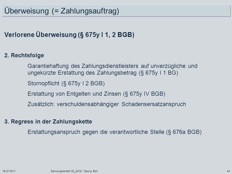 15.07.2011Zahlungsverkehr 02_2012/ Georg Boll44 Verlorene Überweisung (§ 675y I 1, 2 BGB) Überweisung (= Zahlungsauftrag) 2. Rechtsfolge Garantiehaftu
