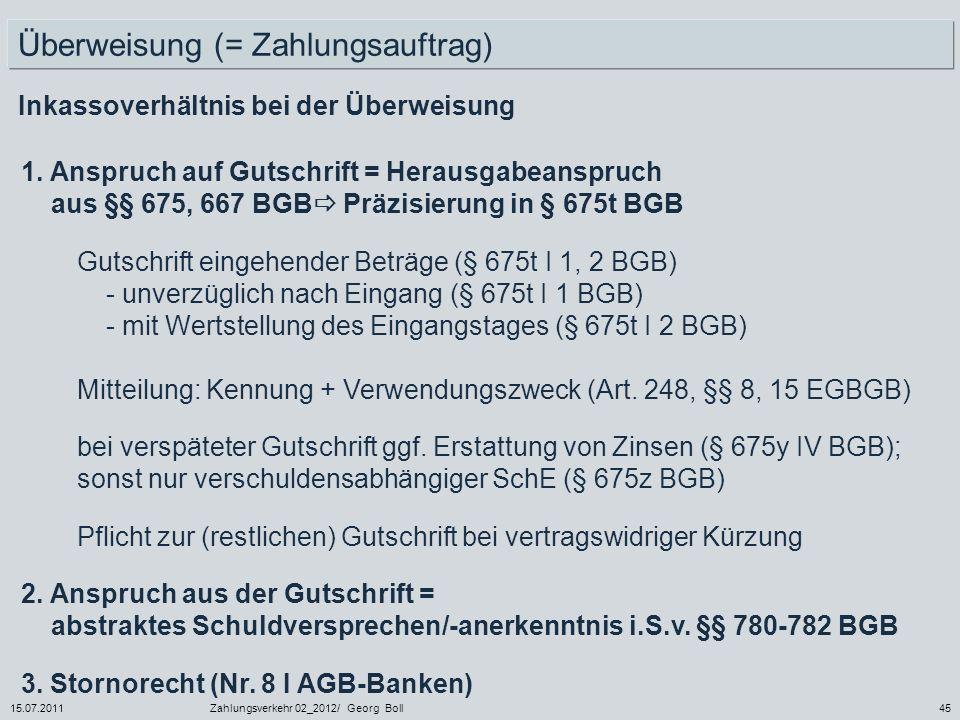 15.07.2011Zahlungsverkehr 02_2012/ Georg Boll45 Überweisung (= Zahlungsauftrag) Inkassoverhältnis bei der Überweisung 1. Anspruch auf Gutschrift = Her