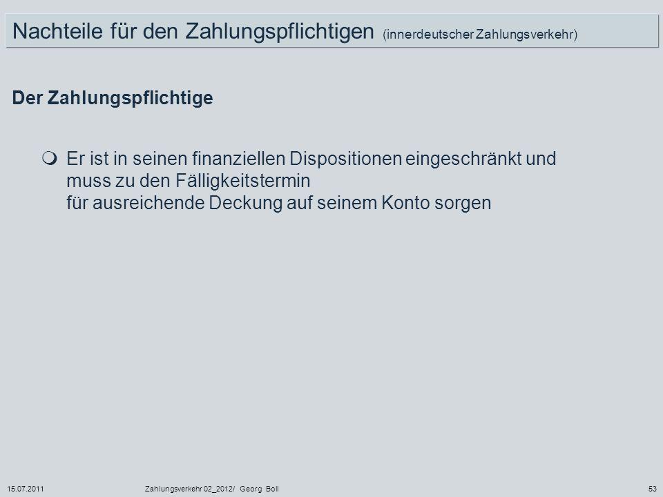 15.07.2011Zahlungsverkehr 02_2012/ Georg Boll53 Nachteile für den Zahlungspflichtigen (innerdeutscher Zahlungsverkehr) Der Zahlungspflichtige Er ist i