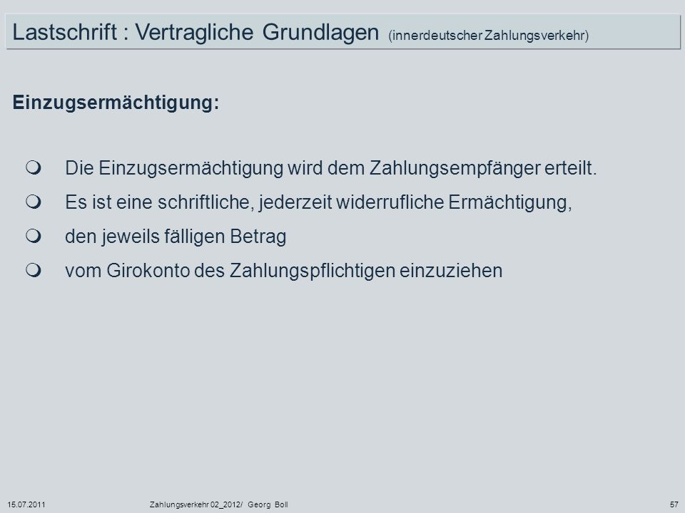 15.07.2011Zahlungsverkehr 02_2012/ Georg Boll57 Die Einzugsermächtigung wird dem Zahlungsempfänger erteilt. Es ist eine schriftliche, jederzeit widerr