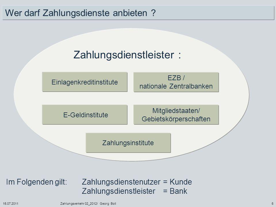 15.07.2011Zahlungsverkehr 02_2012/ Georg Boll6 Wer darf Zahlungsdienste anbieten ? Einlagenkreditinstitute E-Geldinstitute EZB / nationale Zentralbank