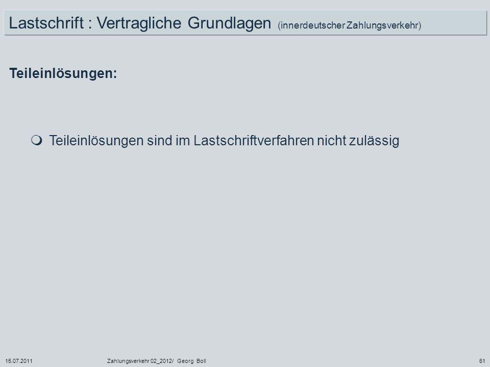 15.07.2011Zahlungsverkehr 02_2012/ Georg Boll61 Teileinlösungen: Teileinlösungen sind im Lastschriftverfahren nicht zulässig Lastschrift : Vertraglich