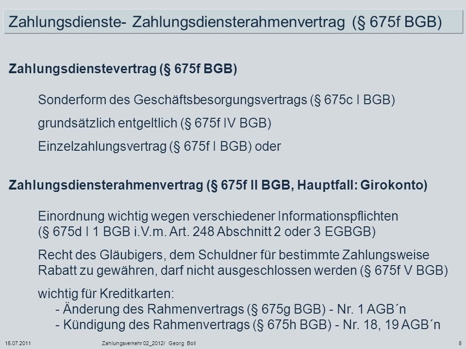 15.07.2011Zahlungsverkehr 02_2012/ Georg Boll8 Zahlungsdienstevertrag (§ 675f BGB) Sonderform des Geschäftsbesorgungsvertrags (§ 675c I BGB) grundsätz