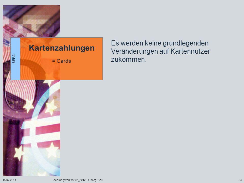 15.07.2011Zahlungsverkehr 02_2012/ Georg Boll84 SEPA Kartenzahlungen = Cards Es werden keine grundlegenden Veränderungen auf Kartennutzer zukommen.