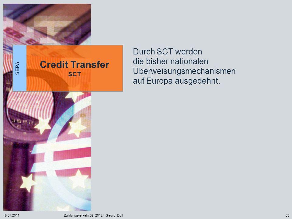 15.07.2011Zahlungsverkehr 02_2012/ Georg Boll88 SEPA Credit Transfer SCT Durch SCT werden die bisher nationalen Überweisungsmechanismen auf Europa aus