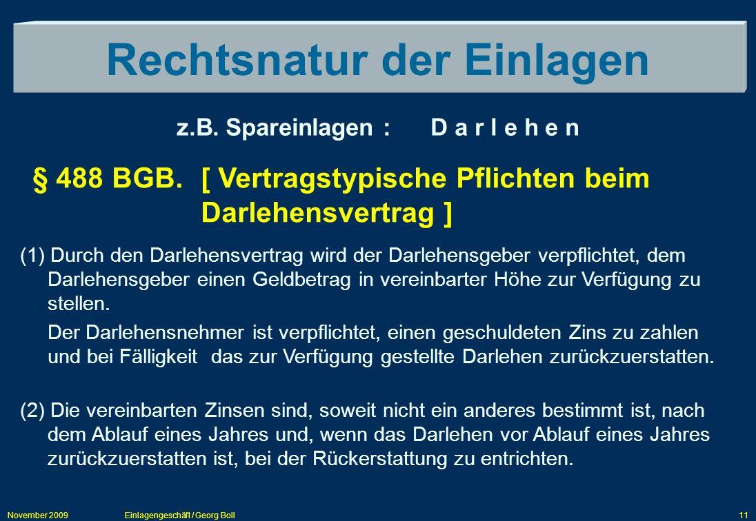 November 2009Einlagengeschäft / Georg Boll11 Rechtsnatur der Einlagen z.B. Spareinlagen : D a r l e h e n (1) Durch den Darlehensvertrag wird der Darl
