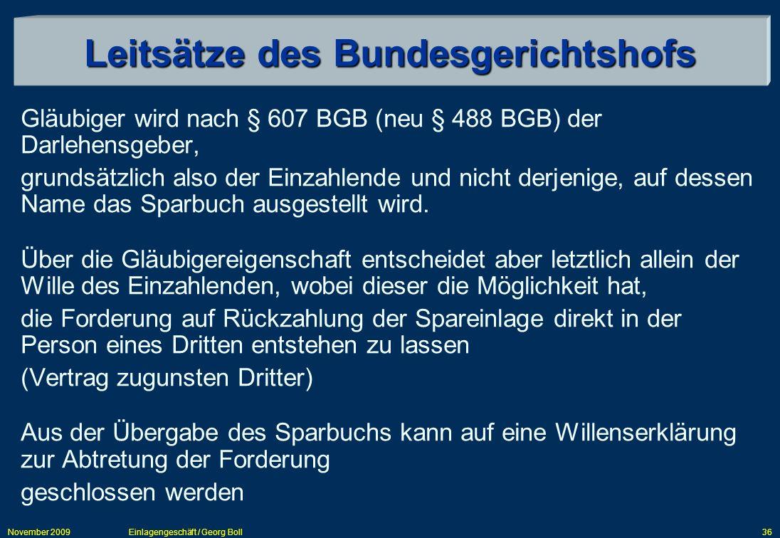 November 2009Einlagengeschäft / Georg Boll36 Leitsätze des Bundesgerichtshofs Gläubiger wird nach § 607 BGB (neu § 488 BGB) der Darlehensgeber, grunds