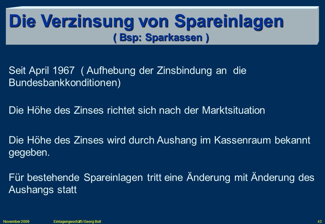 November 2009Einlagengeschäft / Georg Boll43 Die Verzinsung von Spareinlagen ( Bsp: Sparkassen ) Seit April 1967 ( Aufhebung der Zinsbindung an die Bu