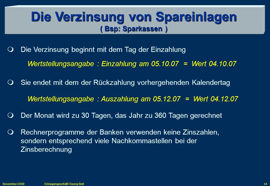 November 2009Einlagengeschäft / Georg Boll44 Die Verzinsung von Spareinlagen ( Bsp: Sparkassen ) Die Verzinsung beginnt mit dem Tag der Einzahlung Wer