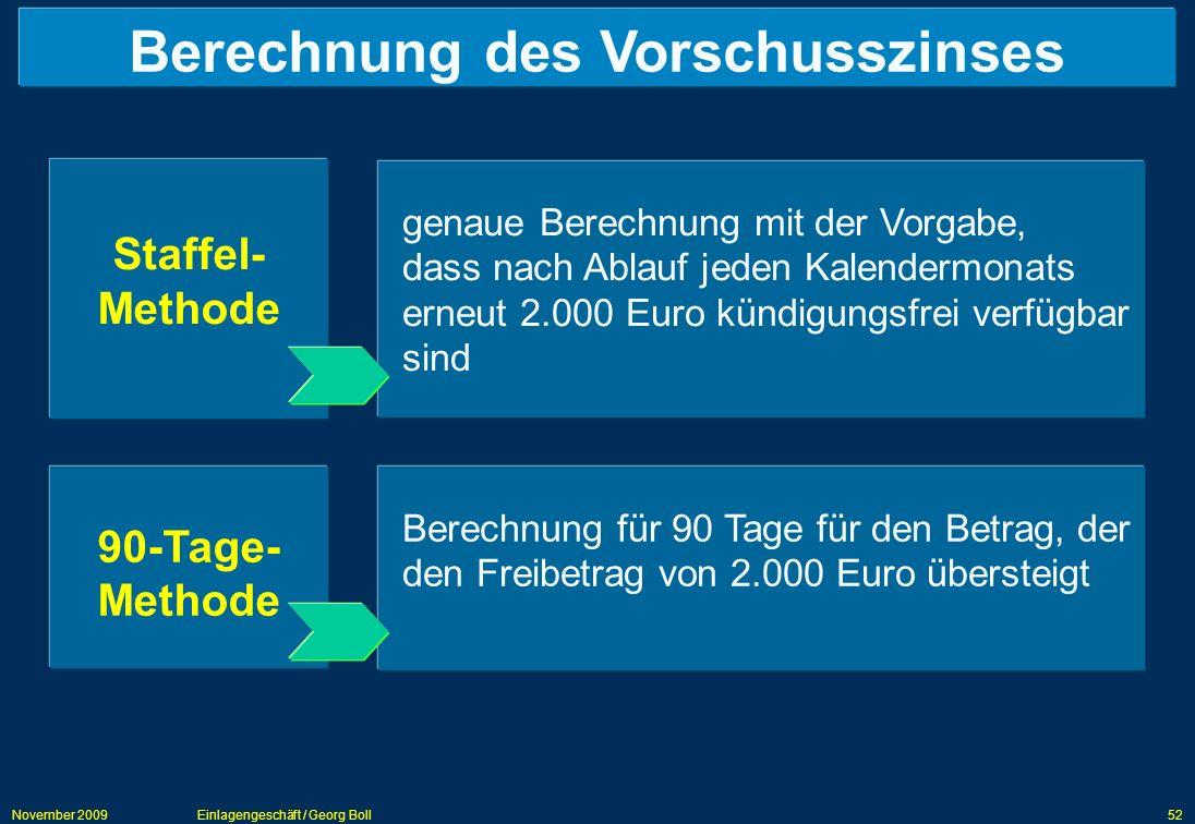 November 2009Einlagengeschäft / Georg Boll52 Berechnung des Vorschusszinses Staffel- Methode 90-Tage- Methode genaue Berechnung mit der Vorgabe, dass