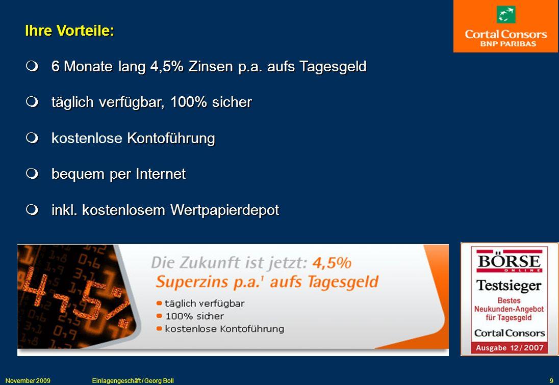 November 2009Einlagengeschäft / Georg Boll9 Ihre Vorteile: 6 Monate lang 4,5% Zinsen p.a. aufs Tagesgeld 6 Monate lang 4,5% Zinsen p.a. aufs Tagesgeld
