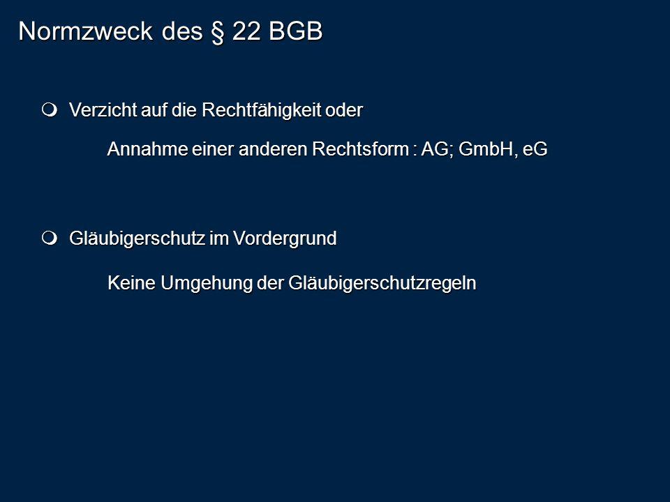 Normzweck des § 22 BGB Verzicht auf die Rechtfähigkeit oder Verzicht auf die Rechtfähigkeit oder Annahme einer anderen Rechtsform : AG; GmbH, eG Gläubigerschutz im Vordergrund Gläubigerschutz im Vordergrund Keine Umgehung der Gläubigerschutzregeln