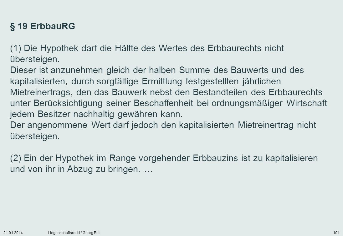 21.01.2014Liegenschaftsrecht / Georg Boll101 § 19 ErbbauRG (1) Die Hypothek darf die Hälfte des Wertes des Erbbaurechts nicht übersteigen. Dieser ist