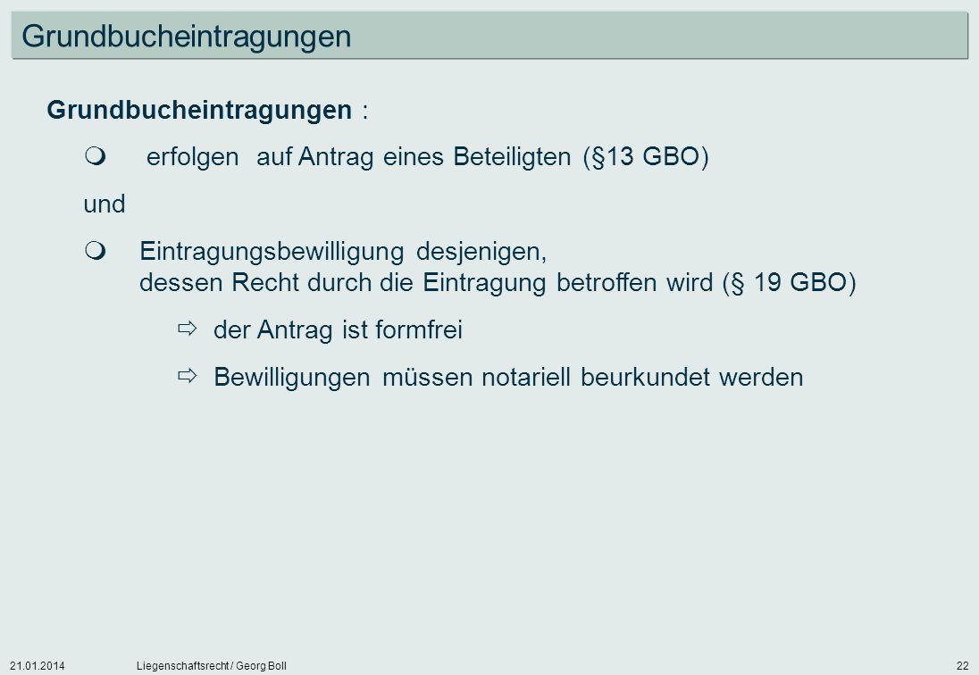 21.01.2014Liegenschaftsrecht / Georg Boll22 Grundbucheintragungen Grundbucheintragungen : erfolgen auf Antrag eines Beteiligten (§13 GBO) und Eintragu