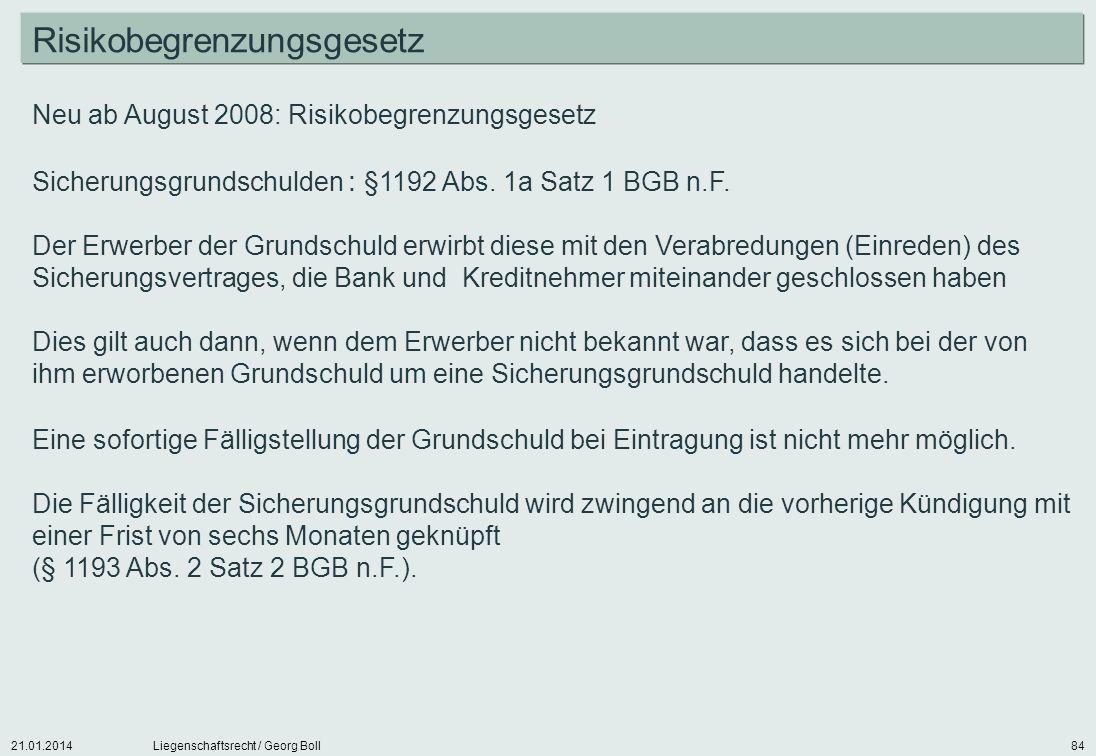 21.01.2014Liegenschaftsrecht / Georg Boll84 Neu ab August 2008: Risikobegrenzungsgesetz Sicherungsgrundschulden : §1192 Abs. 1a Satz 1 BGB n.F. Der Er