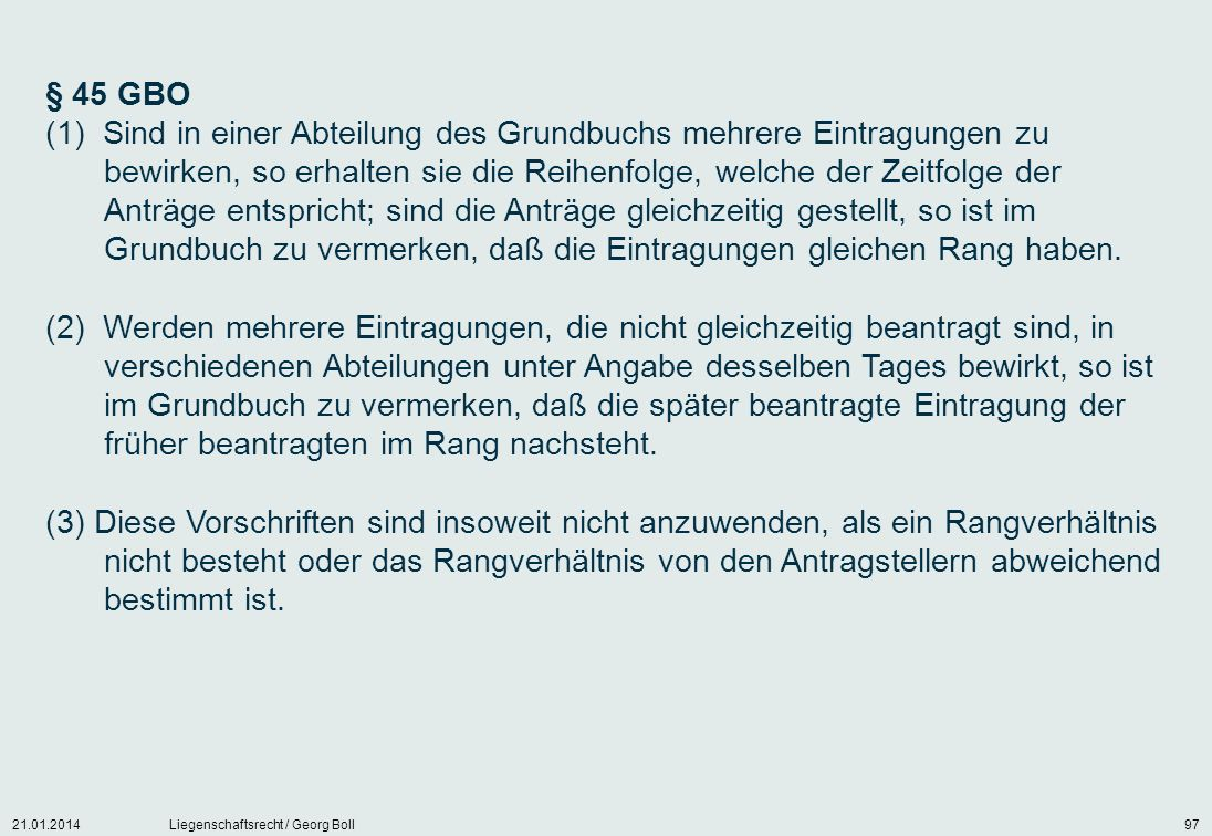 21.01.2014Liegenschaftsrecht / Georg Boll97 § 45 GBO (1) Sind in einer Abteilung des Grundbuchs mehrere Eintragungen zu bewirken, so erhalten sie die