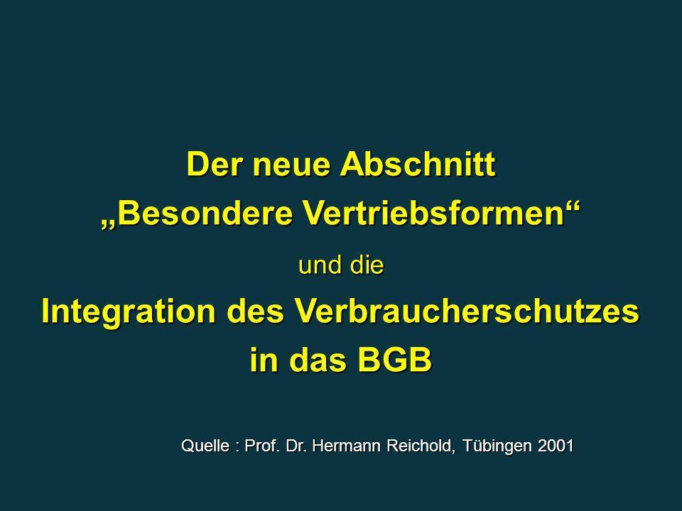 Der neue Abschnitt Besondere Vertriebsformen und die Integration des Verbraucherschutzes in das BGB Quelle : Prof. Dr. Hermann Reichold, Tübingen 2001