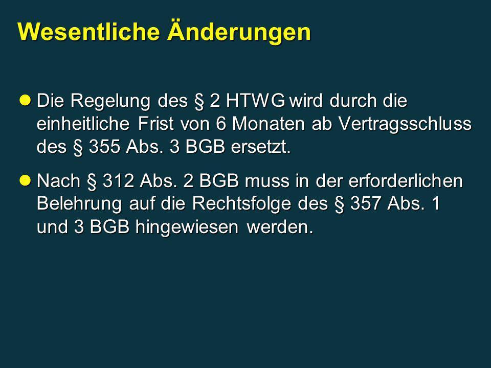 Wesentliche Änderungen Die Regelung des § 2 HTWG wird durch die einheitliche Frist von 6 Monaten ab Vertragsschluss des § 355 Abs. 3 BGB ersetzt. Die