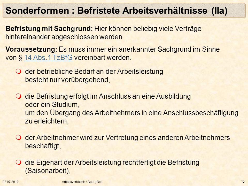 22.07.2010Arbeitsverhältnis / Georg Boll 10 Befristung mit Sachgrund: Hier können beliebig viele Verträge hintereinander abgeschlossen werden. Vorauss