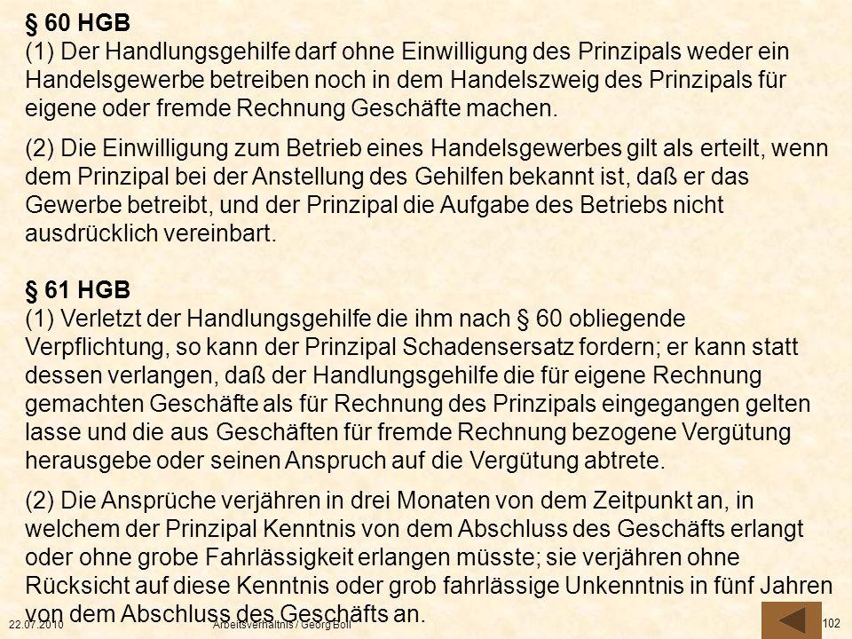 22.07.2010Arbeitsverhältnis / Georg Boll 102 § 60 HGB (1) Der Handlungsgehilfe darf ohne Einwilligung des Prinzipals weder ein Handelsgewerbe betreibe