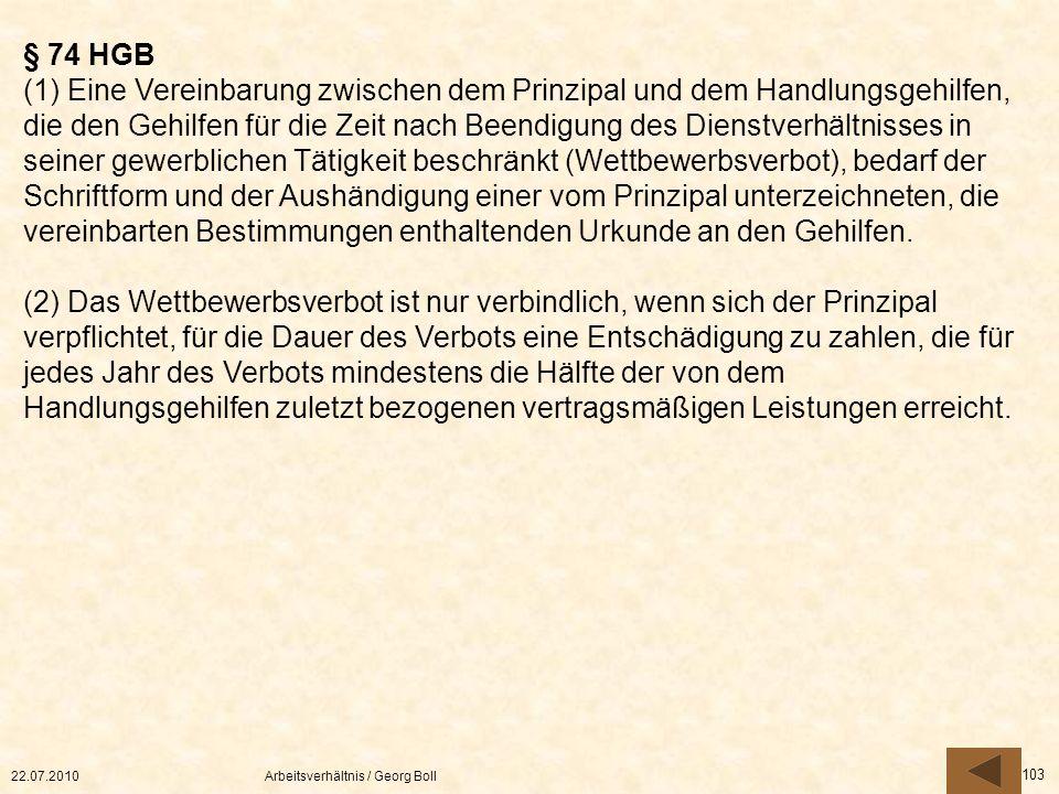 22.07.2010Arbeitsverhältnis / Georg Boll 103 § 74 HGB (1) Eine Vereinbarung zwischen dem Prinzipal und dem Handlungsgehilfen, die den Gehilfen für die
