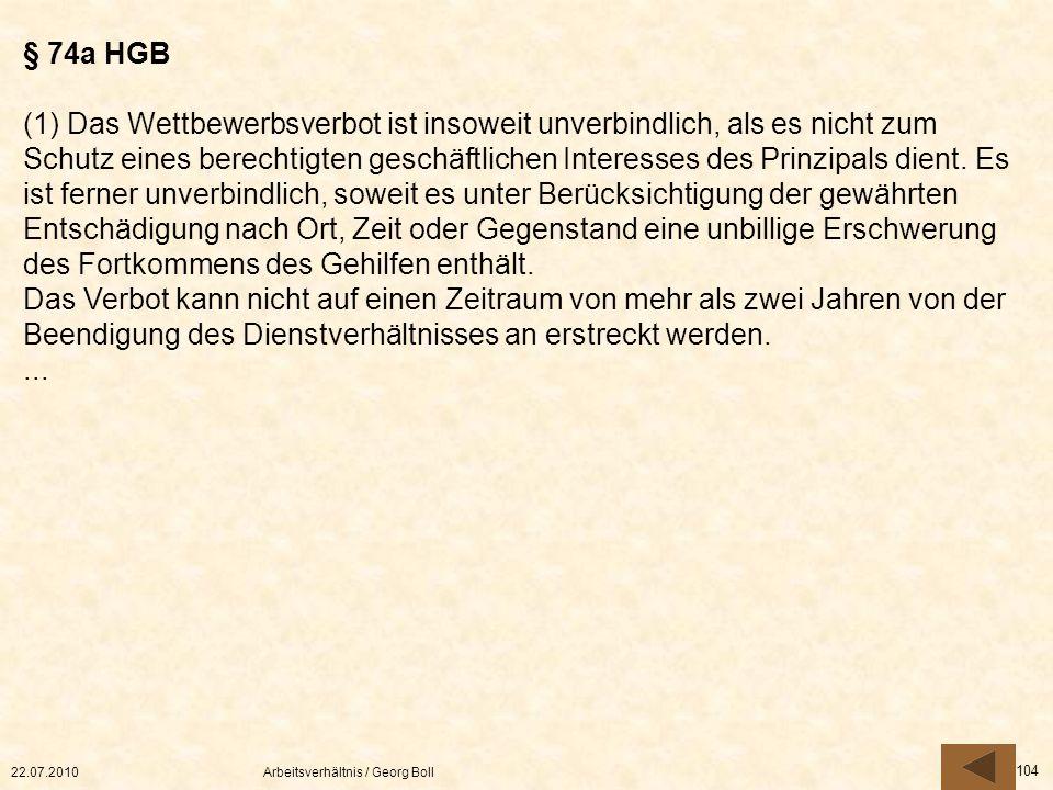 22.07.2010Arbeitsverhältnis / Georg Boll 104 § 74a HGB (1) Das Wettbewerbsverbot ist insoweit unverbindlich, als es nicht zum Schutz eines berechtigte