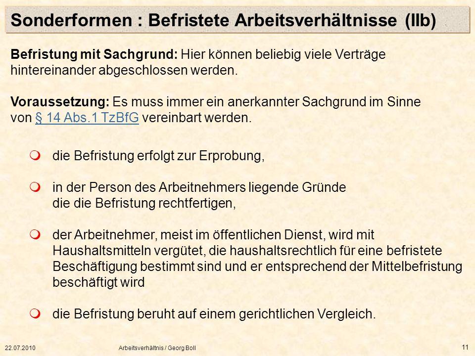 22.07.2010Arbeitsverhältnis / Georg Boll 11 Befristung mit Sachgrund: Hier können beliebig viele Verträge hintereinander abgeschlossen werden. Vorauss