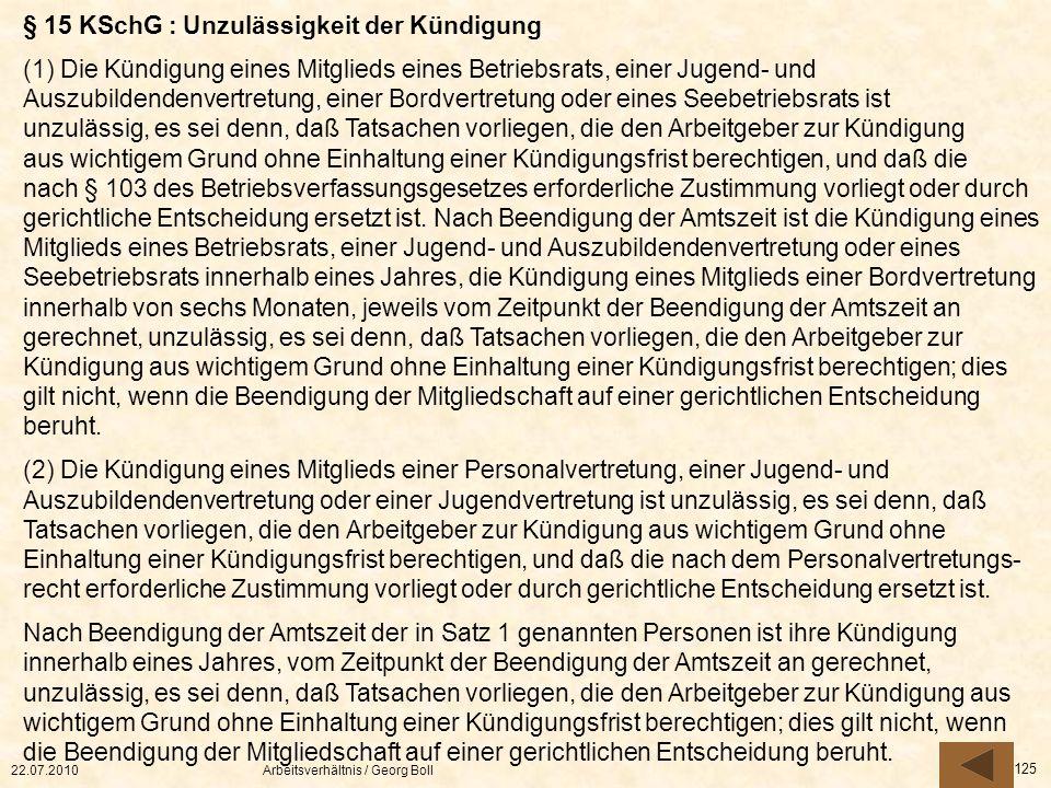 22.07.2010Arbeitsverhältnis / Georg Boll 125 § 15 KSchG : Unzulässigkeit der Kündigung (1) Die Kündigung eines Mitglieds eines Betriebsrats, einer Jug