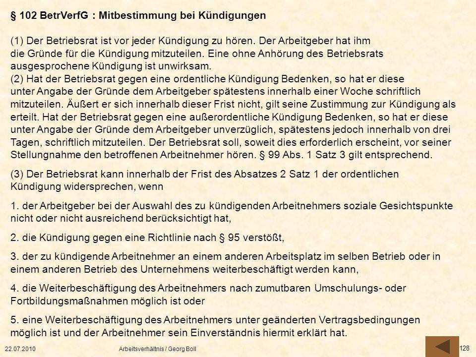22.07.2010Arbeitsverhältnis / Georg Boll 128 § 102 BetrVerfG : Mitbestimmung bei Kündigungen (1) Der Betriebsrat ist vor jeder Kündigung zu hören. Der