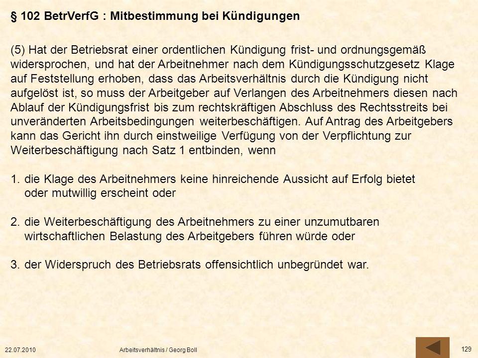 22.07.2010Arbeitsverhältnis / Georg Boll 129 (5) Hat der Betriebsrat einer ordentlichen Kündigung frist- und ordnungsgemäß widersprochen, und hat der