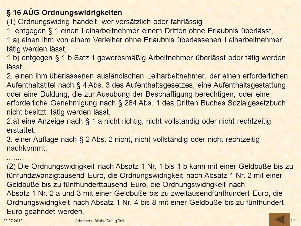 22.07.2010Arbeitsverhältnis / Georg Boll 134 § 16 AÜG Ordnungswidrigkeiten (1) Ordnungswidrig handelt, wer vorsätzlich oder fahrlässig 1. entgegen § 1