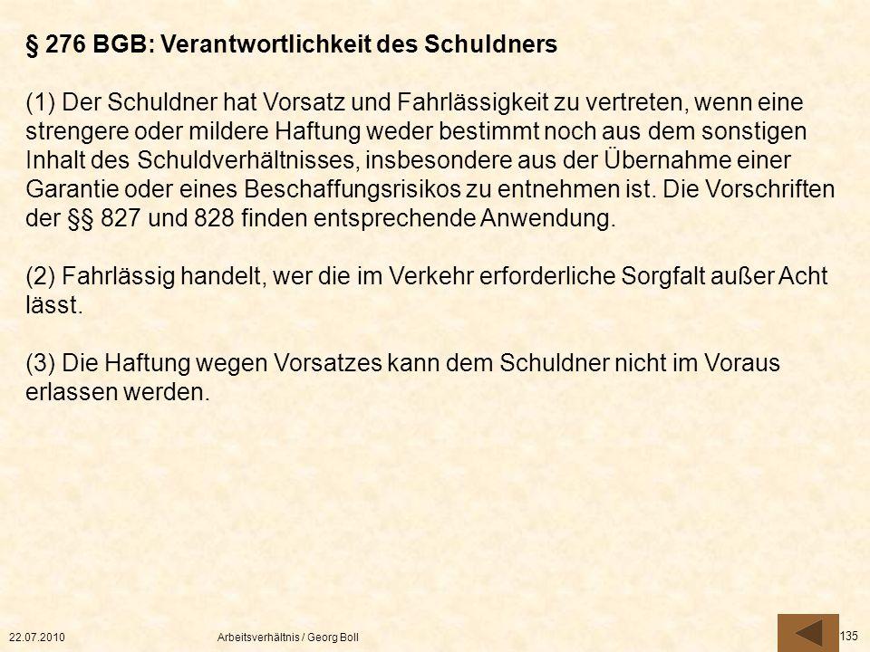 22.07.2010Arbeitsverhältnis / Georg Boll 135 § 276 BGB: Verantwortlichkeit des Schuldners (1) Der Schuldner hat Vorsatz und Fahrlässigkeit zu vertrete