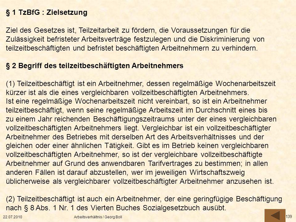 22.07.2010Arbeitsverhältnis / Georg Boll 139 § 1 TzBfG : Zielsetzung Ziel des Gesetzes ist, Teilzeitarbeit zu fördern, die Voraussetzungen für die Zul