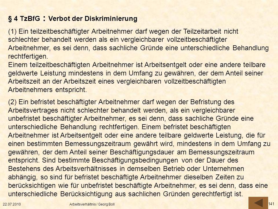 22.07.2010Arbeitsverhältnis / Georg Boll 141 § 4 TzBfG : Verbot der Diskriminierung (1) Ein teilzeitbeschäftigter Arbeitnehmer darf wegen der Teilzeit