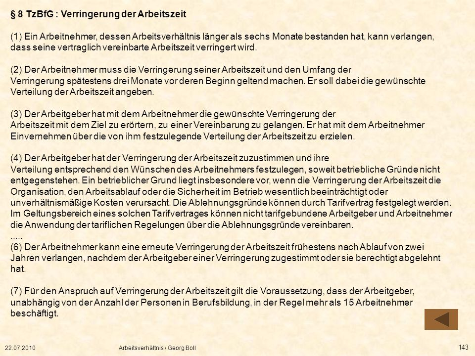 22.07.2010Arbeitsverhältnis / Georg Boll 143 § 8 TzBfG : Verringerung der Arbeitszeit (1) Ein Arbeitnehmer, dessen Arbeitsverhältnis länger als sechs