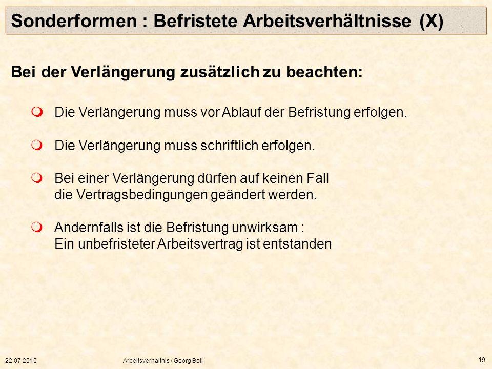 22.07.2010Arbeitsverhältnis / Georg Boll 19 Bei der Verlängerung zusätzlich zu beachten: Die Verlängerung muss vor Ablauf der Befristung erfolgen. Die